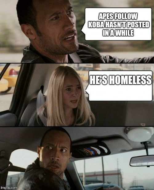 The Rock Driving Meme | APES FOLLOW KOBA HASN'T POSTED IN A WHILE HE'S HOMELESS | image tagged in memes,the rock driving | made w/ Imgflip meme maker