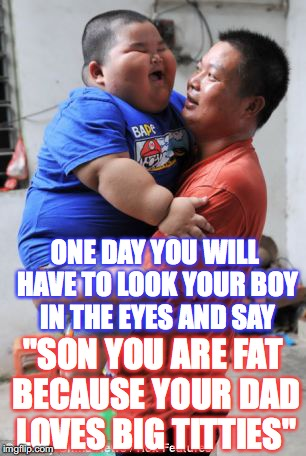 "Fat Son | ""SON YOU ARE FAT BECAUSE YOUR DAD LOVES BIG TITTIES"" ONE DAY YOU WILL HAVE TO LOOK YOUR BOY IN THE EYES AND SAY 