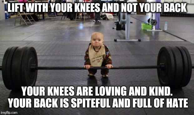 Baby weight lifter | LIFT WITH YOUR KNEES AND NOT YOUR BACK YOUR KNEES ARE LOVING AND KIND. YOUR BACK IS SPITEFUL AND FULL OF HATE | image tagged in baby weight lifter | made w/ Imgflip meme maker