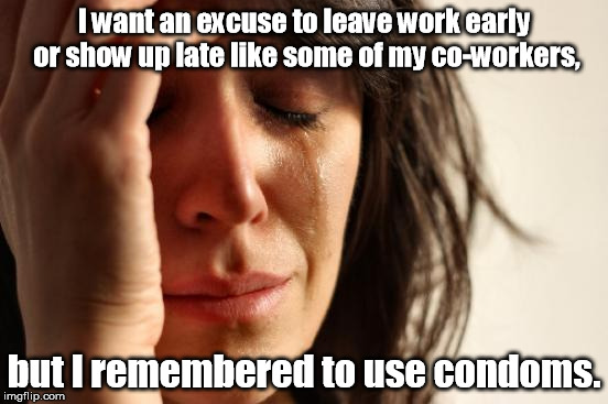 I'm glad that I don't have a 9 pound balogna loaf of my own. | I want an excuse to leave work early or show up late like some of my co-workers, but I remembered to use condoms. | image tagged in memes,first world problems | made w/ Imgflip meme maker