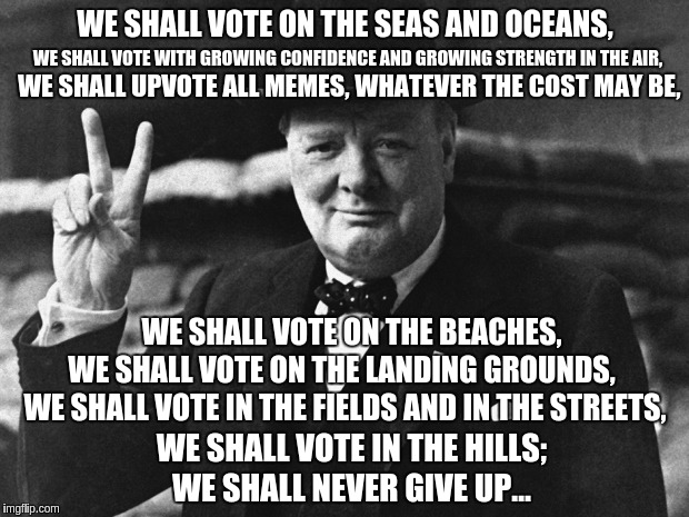 Churchill's Imgflip Speech |  WE SHALL VOTE ON THE SEAS AND OCEANS, WE SHALL VOTE WITH GROWING CONFIDENCE AND GROWING STRENGTH IN THE AIR, WE SHALL UPVOTE ALL MEMES, WHATEVER THE COST MAY BE, WE SHALL VOTE ON THE BEACHES, WE SHALL VOTE ON THE LANDING GROUNDS, WE SHALL VOTE IN THE FIELDS AND IN THE STREETS, WE SHALL VOTE IN THE HILLS;; WE SHALL NEVER GIVE UP… | image tagged in memes,funny,speech,churchill,upvote | made w/ Imgflip meme maker