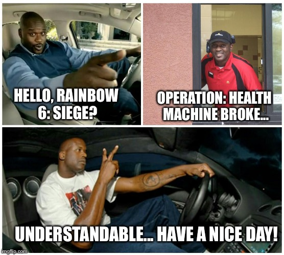 shaq machine broke  | HELLO, RAINBOW 6: SIEGE? OPERATION: HEALTH MACHINE BROKE... UNDERSTANDABLE... HAVE A NICE DAY! | image tagged in shaq machine broke | made w/ Imgflip meme maker