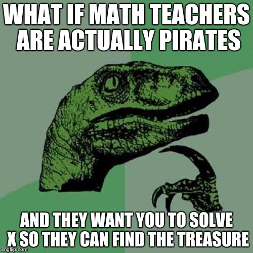 The more you know | WHAT IF MATH TEACHERS ARE ACTUALLY PIRATES AND THEY WANT YOU TO SOLVE X SO THEY CAN FIND THE TREASURE | image tagged in memes,philosoraptor | made w/ Imgflip meme maker