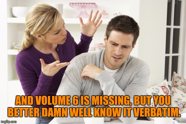 AND VOLUME 6 IS MISSING, BUT YOU BETTER DAMN WELL KNOW IT VERBATIM. | made w/ Imgflip meme maker