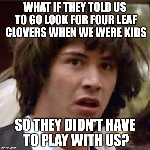 Conspiracy Keanu Meme | WHAT IF THEY TOLD US TO GO LOOK FOR FOUR LEAF CLOVERS WHEN WE WERE KIDS SO THEY DIDN'T HAVE TO PLAY WITH US? | image tagged in memes,conspiracy keanu | made w/ Imgflip meme maker