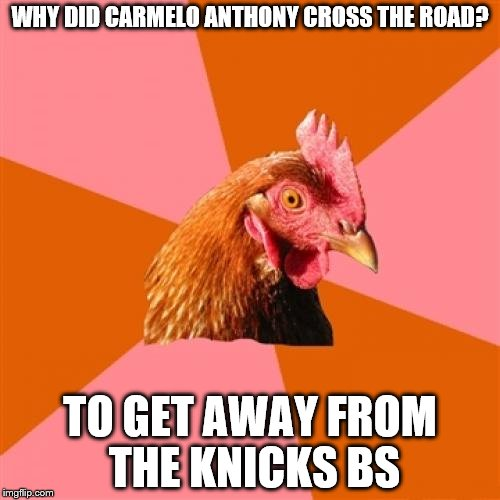 Anti Joke Chicken Meme | WHY DID CARMELO ANTHONY CROSS THE ROAD? TO GET AWAY FROM THE KNICKS BS | image tagged in memes,anti joke chicken | made w/ Imgflip meme maker