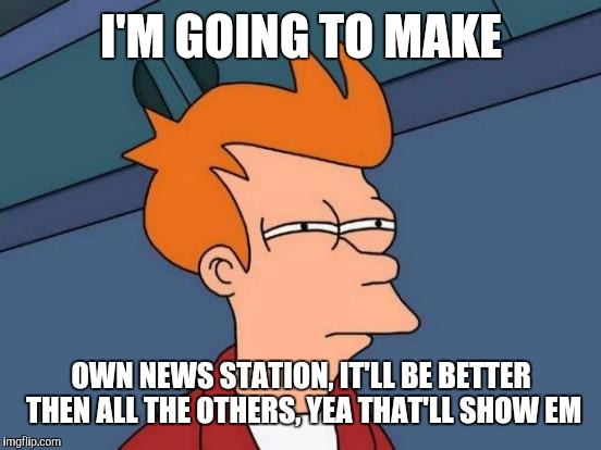 Futurama Fry Meme | I'M GOING TO MAKE OWN NEWS STATION, IT'LL BE BETTER THEN ALL THE OTHERS, YEA THAT'LL SHOW EM | image tagged in memes,futurama fry | made w/ Imgflip meme maker