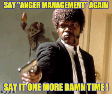 "Just quietly back away , slowly . . . | SAY ""ANGER MANAGEMENT"" AGAIN SAY IT ONE MORE DAMN TIME ! 