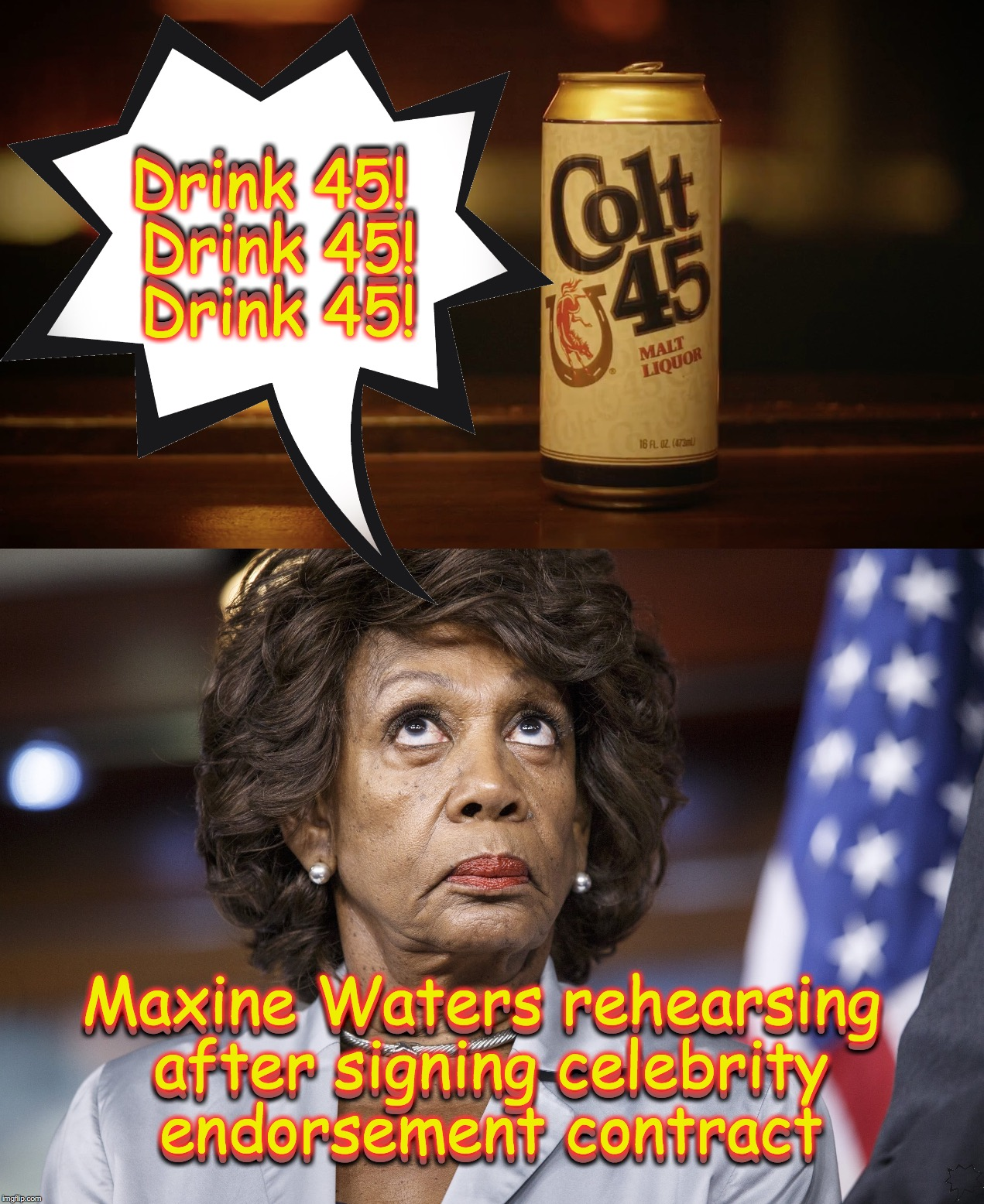 if I were Colt 45, I'd get on this one right away | Drink 45! Drink 45! Drink 45! Drink 45! Drink 45! Drink 45! Maxine Waters rehearsing after signing celebrity endorsement contract Maxine Wat | image tagged in maxine waters | made w/ Imgflip meme maker