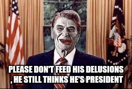 Zombie Reagan | PLEASE DON'T FEED HIS DELUSIONS , HE STILL THINKS HE'S PRESIDENT | image tagged in zombie reagan | made w/ Imgflip meme maker