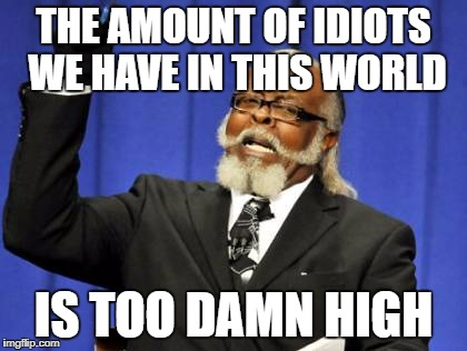 Too Damn High Meme | THE AMOUNT OF IDIOTS WE HAVE IN THIS WORLD IS TOO DAMN HIGH | image tagged in memes,too damn high | made w/ Imgflip meme maker