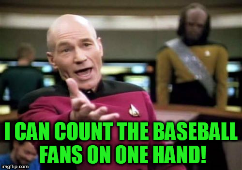 Picard Wtf Meme | I CAN COUNT THE BASEBALL FANS ON ONE HAND! | image tagged in memes,picard wtf | made w/ Imgflip meme maker