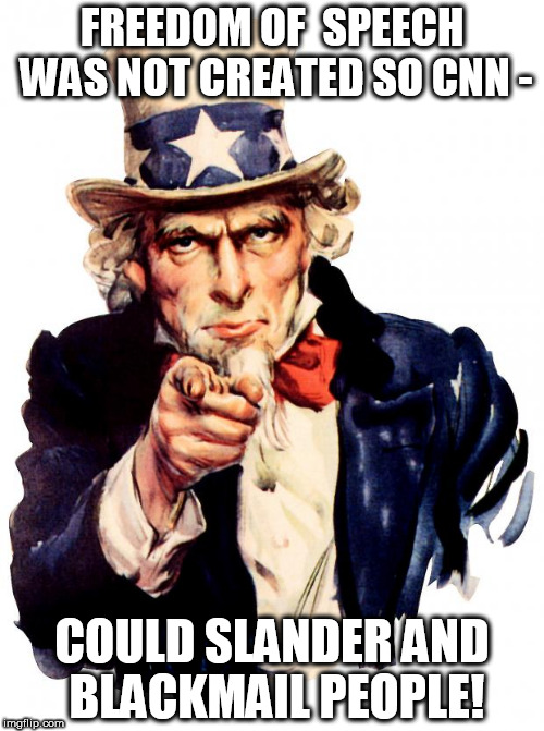Uncle Sam Meme | FREEDOM OF  SPEECH WAS NOT CREATED SO CNN - COULD SLANDER AND BLACKMAIL PEOPLE! | image tagged in memes,uncle sam | made w/ Imgflip meme maker