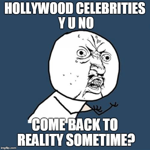 Y U No Meme | HOLLYWOOD CELEBRITIES Y U NO COME BACK TO REALITY SOMETIME? | image tagged in memes,y u no | made w/ Imgflip meme maker