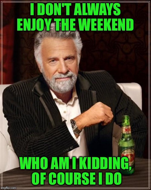The Most Interesting Man In The World Meme | I DON'T ALWAYS ENJOY THE WEEKEND WHO AM I KIDDING, OF COURSE I DO | image tagged in memes,the most interesting man in the world | made w/ Imgflip meme maker