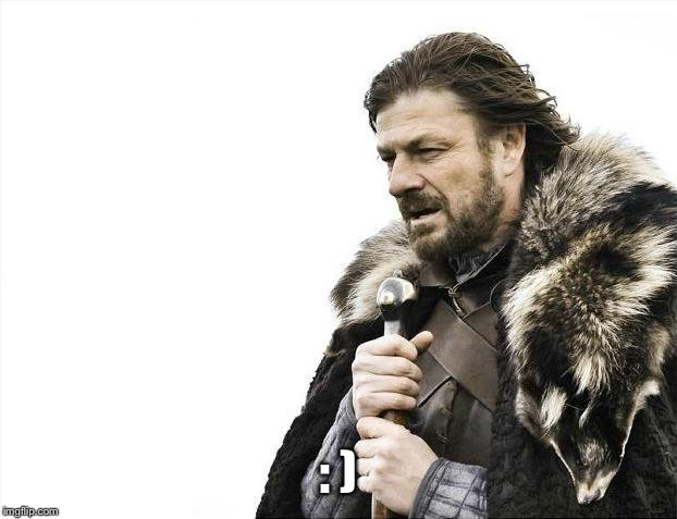 Brace Yourselves X is Coming Meme | : ) | image tagged in memes,brace yourselves x is coming | made w/ Imgflip meme maker