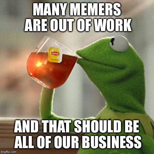But Thats None Of My Business Meme | MANY MEMERS ARE OUT OF WORK AND THAT SHOULD BE ALL OF OUR BUSINESS | image tagged in memes,but thats none of my business,kermit the frog | made w/ Imgflip meme maker