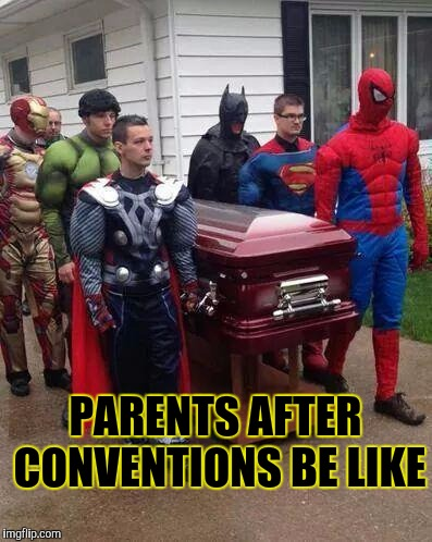 cosplay funeral | PARENTS AFTER CONVENTIONS BE LIKE | image tagged in cosplay funeral | made w/ Imgflip meme maker