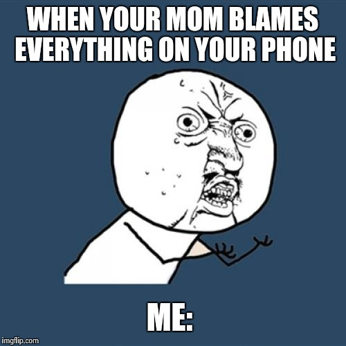 Y U No Meme | WHEN YOUR MOM BLAMES EVERYTHING ON YOUR PHONE ME: | image tagged in memes,y u no | made w/ Imgflip meme maker