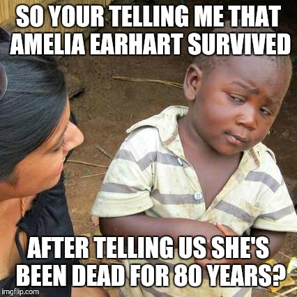 Third World Skeptical Kid Meme | SO YOUR TELLING ME THAT AMELIA EARHART SURVIVED AFTER TELLING US SHE'S BEEN DEAD FOR 80 YEARS? | image tagged in memes,third world skeptical kid | made w/ Imgflip meme maker