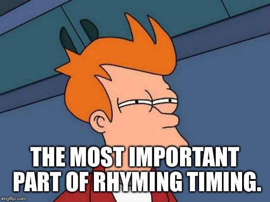 Futurama Fry Meme | THE MOST IMPORTANT PART OF RHYMING TIMING. | image tagged in memes,futurama fry | made w/ Imgflip meme maker