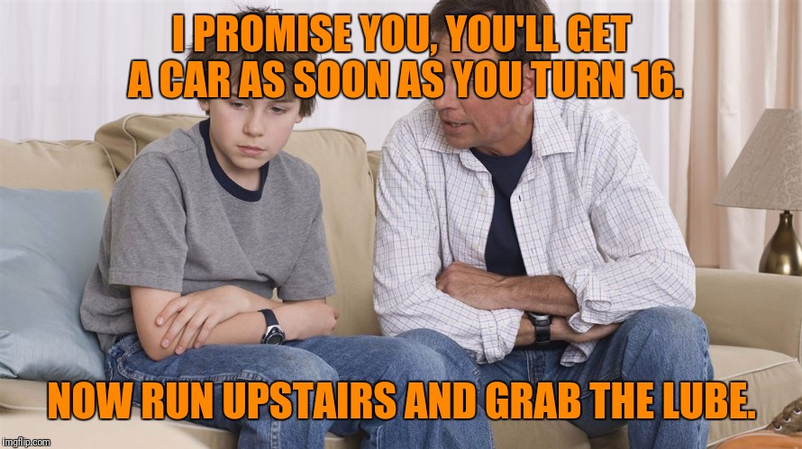 I PROMISE YOU, YOU'LL GET A CAR AS SOON AS YOU TURN 16. NOW RUN UPSTAIRS AND GRAB THE LUBE. | made w/ Imgflip meme maker