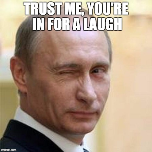 Putin Wink | TRUST ME, YOU'RE IN FOR A LAUGH | image tagged in putin wink | made w/ Imgflip meme maker
