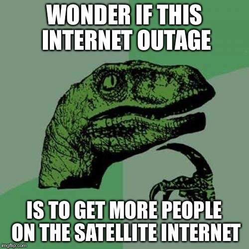 Philosoraptor Meme | WONDER IF THIS INTERNET OUTAGE IS TO GET MORE PEOPLE ON THE SATELLITE INTERNET | image tagged in memes,philosoraptor | made w/ Imgflip meme maker