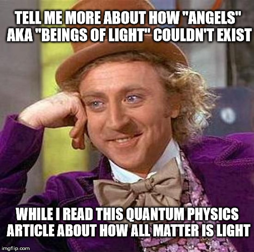 "Facts Bruh | TELL ME MORE ABOUT HOW ""ANGELS"" AKA ""BEINGS OF LIGHT"" COULDN'T EXIST WHILE I READ THIS QUANTUM PHYSICS ARTICLE ABOUT HOW ALL MATTER IS LIGHT 