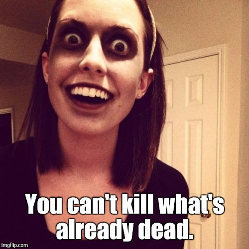 Zombie-...end.jpg | You can't kill what's already dead. | image tagged in zombie-endjpg | made w/ Imgflip meme maker