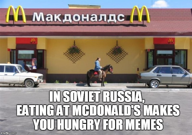 IN SOVIET RUSSIA, EATING AT MCDONALD'S MAKES YOU HUNGRY FOR MEMES | made w/ Imgflip meme maker