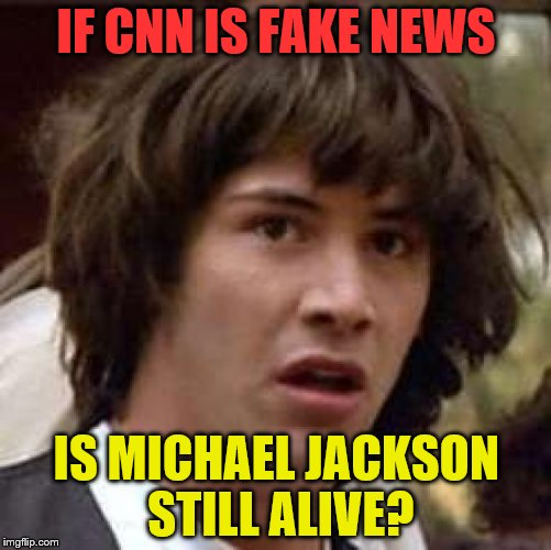 Conspiracy Keanu Meme | IF CNN IS FAKE NEWS IS MICHAEL JACKSON STILL ALIVE? | image tagged in memes,conspiracy keanu | made w/ Imgflip meme maker