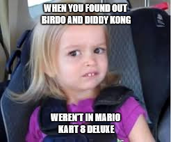 NO Birdo? No Diddy? | WHEN YOU FOUND OUT BIRDO AND DIDDY KONG WEREN'T IN MARIO KART 8 DELUXE | image tagged in mario kart 8 deluxe,side eye chloe | made w/ Imgflip meme maker