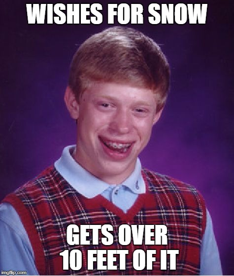 Bad Luck Brian Meme | WISHES FOR SNOW GETS OVER 10 FEET OF IT | image tagged in memes,bad luck brian | made w/ Imgflip meme maker