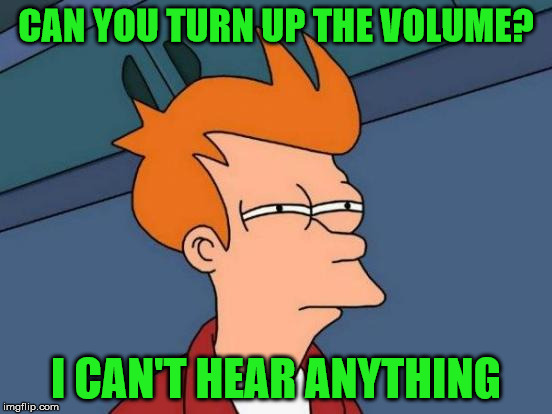 Futurama Fry Meme | CAN YOU TURN UP THE VOLUME? I CAN'T HEAR ANYTHING | image tagged in memes,futurama fry | made w/ Imgflip meme maker