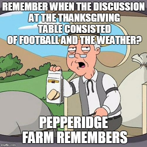 Now it's all about politics.... | REMEMBER WHEN THE DISCUSSION AT THE THANKSGIVING TABLE CONSISTED OF FOOTBALL AND THE WEATHER? PEPPERIDGE FARM REMEMBERS | image tagged in memes,pepperidge farm remembers | made w/ Imgflip meme maker