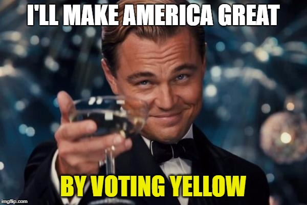 Leonardo Dicaprio Cheers Meme | I'LL MAKE AMERICA GREAT BY VOTING YELLOW | image tagged in memes,leonardo dicaprio cheers | made w/ Imgflip meme maker