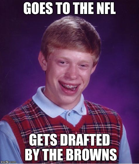 Bad Luck Brian Meme | GOES TO THE NFL GETS DRAFTED BY THE BROWNS | image tagged in memes,bad luck brian | made w/ Imgflip meme maker
