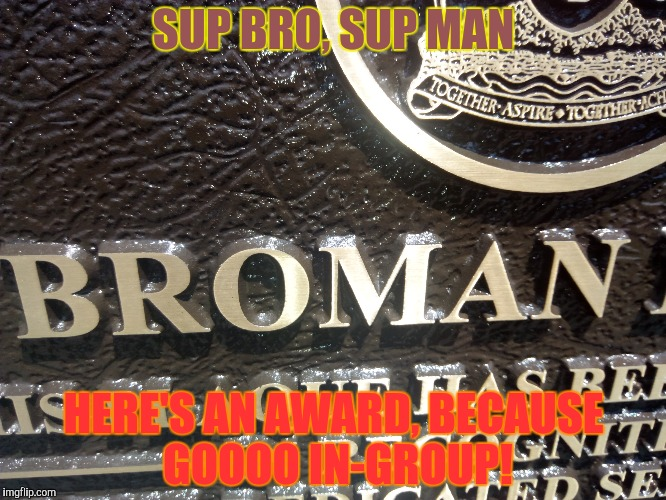 SUP BRO, SUP MAN HERE'S AN AWARD, BECAUSE GOOOO IN-GROUP! | made w/ Imgflip meme maker