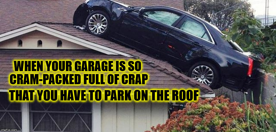 You know what I'm talking about |  WHEN YOUR GARAGE IS SO CRAM-PACKED FULL OF CRAP; THAT YOU HAVE TO PARK ON THE ROOF | image tagged in rooftop parking,cuz cars,garage space,memes | made w/ Imgflip meme maker