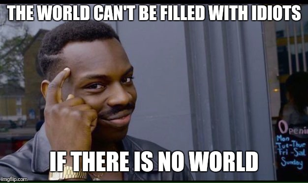 In favor of nuclear Armageddon | THE WORLD CAN'T BE FILLED WITH IDIOTS IF THERE IS NO WORLD | image tagged in thinking black guy,memes | made w/ Imgflip meme maker
