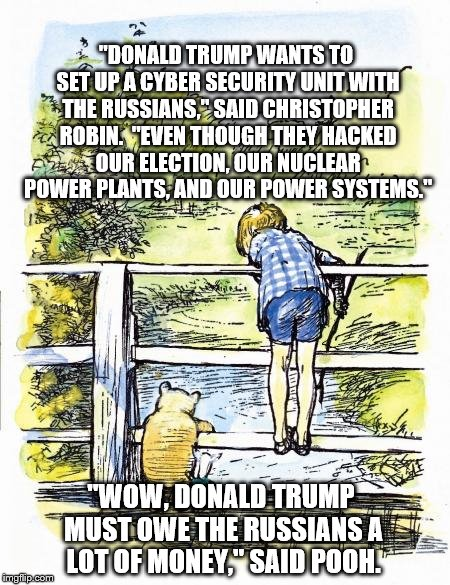 """DONALD TRUMP WANTS TO SET UP A CYBER SECURITY UNIT WITH THE RUSSIANS,"" SAID CHRISTOPHER ROBIN.  ""EVEN THOUGH THEY HACKED OUR ELECTION, OUR  
