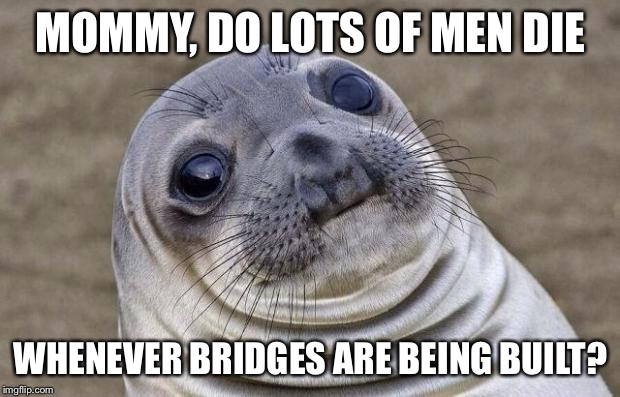 Awkward Moment Sealion Meme | MOMMY, DO LOTS OF MEN DIE WHENEVER BRIDGES ARE BEING BUILT? | image tagged in memes,awkward moment sealion,AdviceAnimals | made w/ Imgflip meme maker