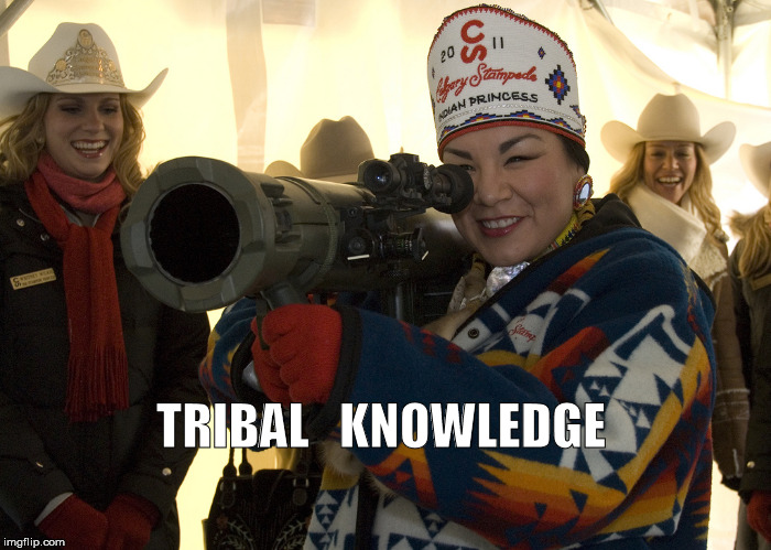 Tribal Knowledge | TRIBAL   KNOWLEDGE | image tagged in tribe | made w/ Imgflip meme maker