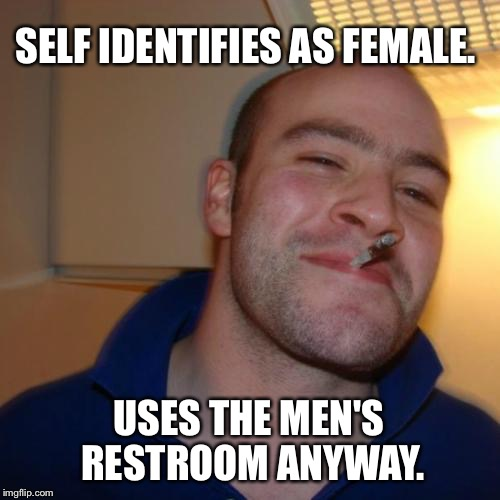 Good Guy Greg Meme | SELF IDENTIFIES AS FEMALE. USES THE MEN'S RESTROOM ANYWAY. | image tagged in memes,good guy greg,funny,politics,political meme,political | made w/ Imgflip meme maker