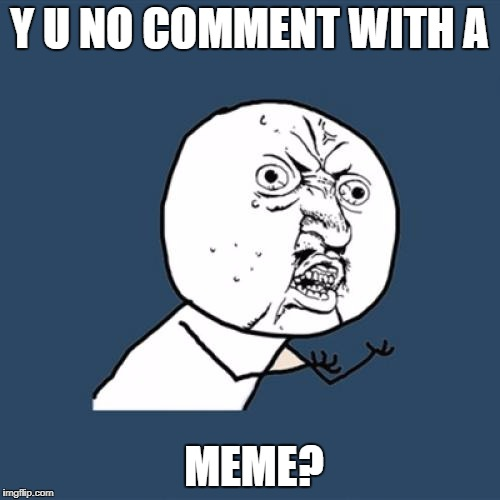 Y U No Meme | Y U NO COMMENT WITH A MEME? | image tagged in memes,y u no | made w/ Imgflip meme maker