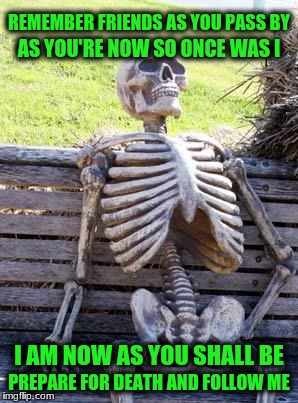 Waiting Skeleton Meme | REMEMBER FRIENDS AS YOU PASS BY PREPARE FOR DEATH AND FOLLOW ME AS YOU'RE NOW SO ONCE WAS I I AM NOW AS YOU SHALL BE | image tagged in memes,waiting skeleton | made w/ Imgflip meme maker