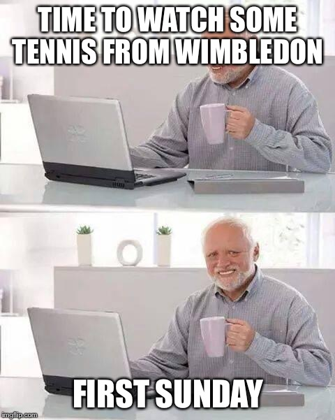 Hide the Pain Harold Meme | TIME TO WATCH SOME TENNIS FROM WIMBLEDON FIRST SUNDAY | image tagged in memes,hide the pain harold | made w/ Imgflip meme maker