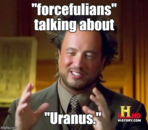 "Ancient Aliens Meme | ""forcefulians"" talking about ""Uranus."" 