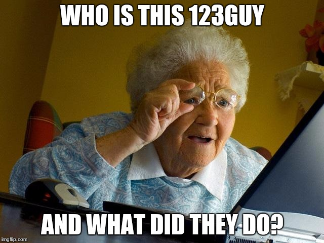 Grandma Finds The Internet Meme | WHO IS THIS 123GUY AND WHAT DID THEY DO? | image tagged in memes,grandma finds the internet | made w/ Imgflip meme maker